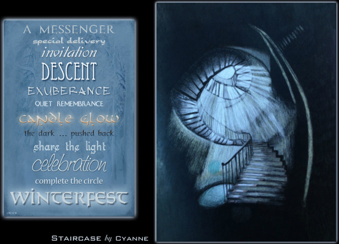 charcoal drawing of a spiral staircase with a soft blue light filtering down. A poster with different fonts and word forms. The text reads: A messenger. Special Delivery. Invitation. Descent. Exuberence. Quiet remembrance. Candle glow. The dark ... pushed back. Share the light. Celebration. Complete the circle. Winterfest